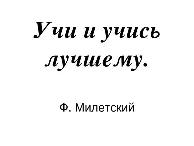 Учи и учись лучшему. Ф. Милетский