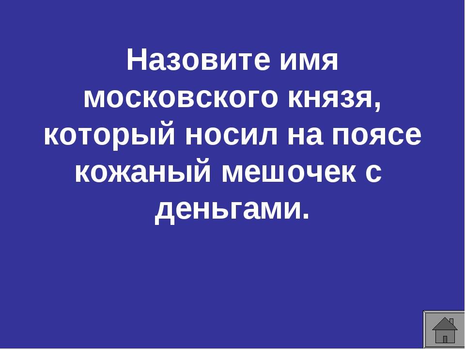 Назовите имя московского князя, который носил на поясе кожаный мешочек с день...