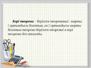Kері теорема – берілген теореманың шарты қортындысы болатын, ал қортындысы ш