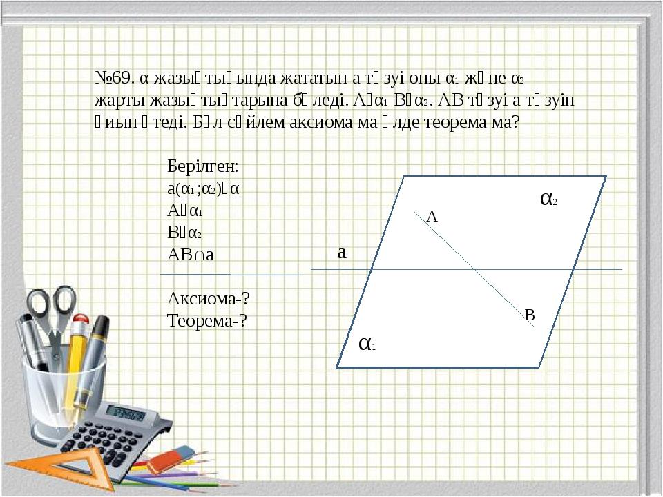 №69. α жазықтығында жататын a түзуі оны α1 және α2 жарты жазықтықтарына бөлед...