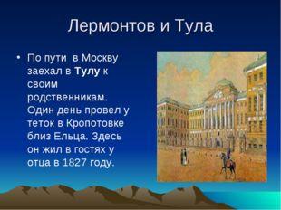 Лермонтов и Тула По пути в Москву заехал в Тулу к своим родственникам. Один д
