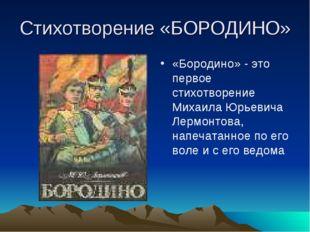 Стихотворение «БОРОДИНО» «Бородино» - это первое стихотворение Михаила Юрьеви