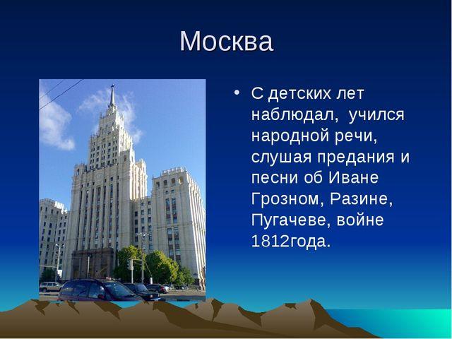 Москва С детских лет наблюдал, учился народной речи, слушая предания и песни...