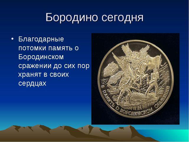 Бородино сегодня Благодарные потомки память о Бородинском сражении до сих пор...