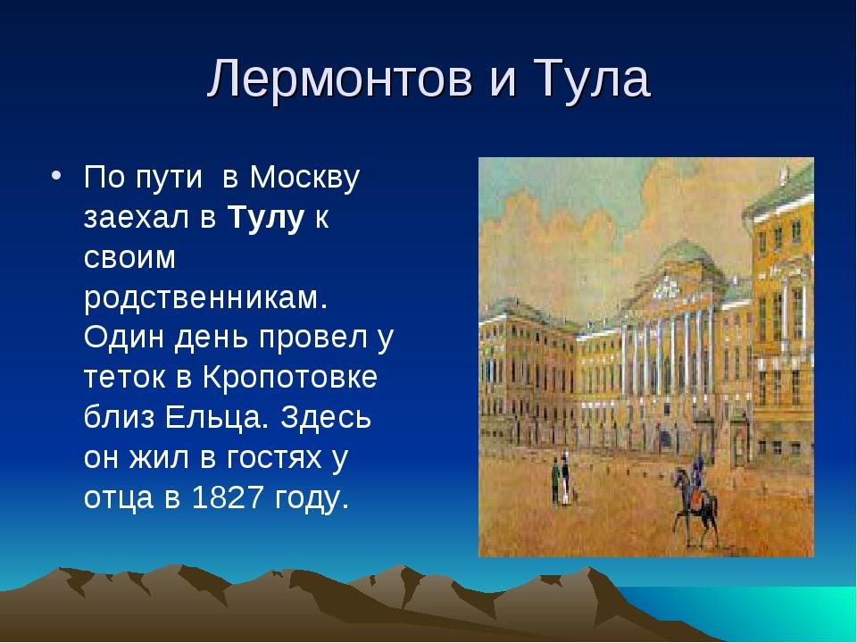 Лермонтов и Тула По пути в Москву заехал в Тулу к своим родственникам. Один д...