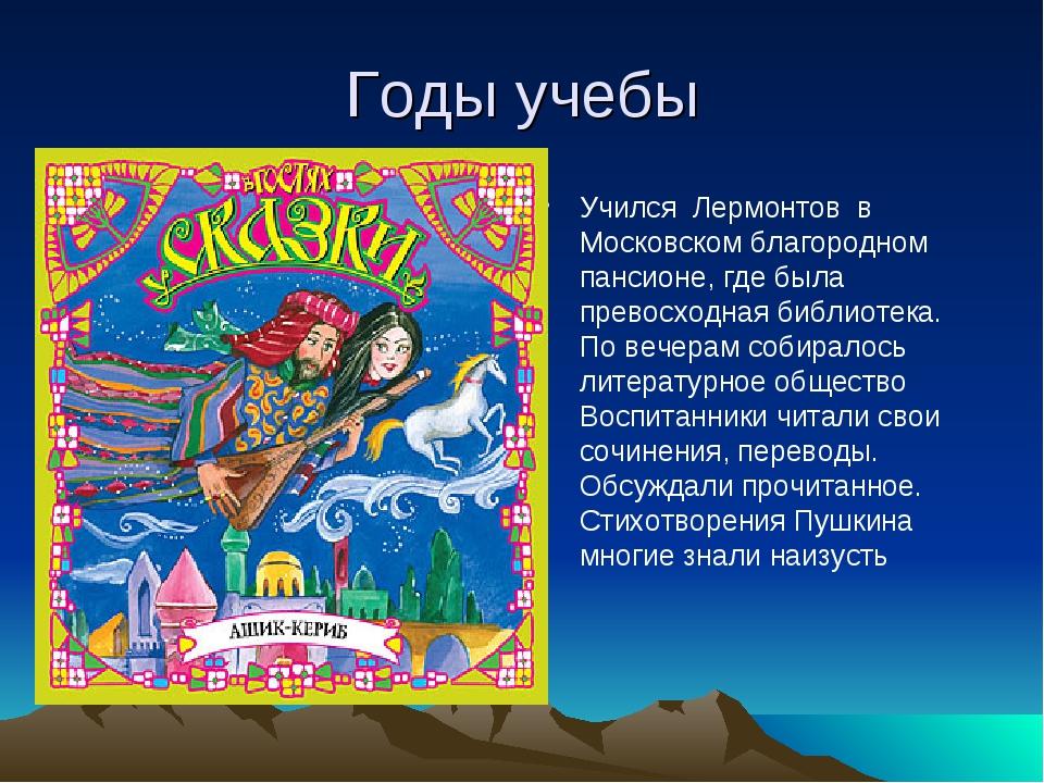 Годы учебы Учился Лермонтов в Московском благородном пансионе, где была прево...