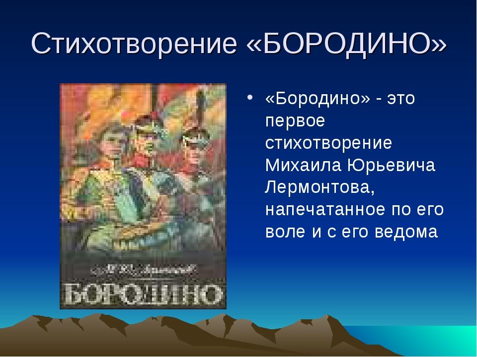 Стихотворение «БОРОДИНО» «Бородино» - это первое стихотворение Михаила Юрьеви...