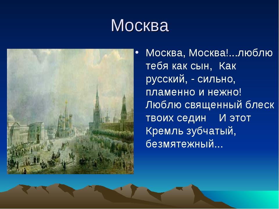 Москва Москва, Москва!...люблю тебя как сын, Как русский, - сильно, пламенно...