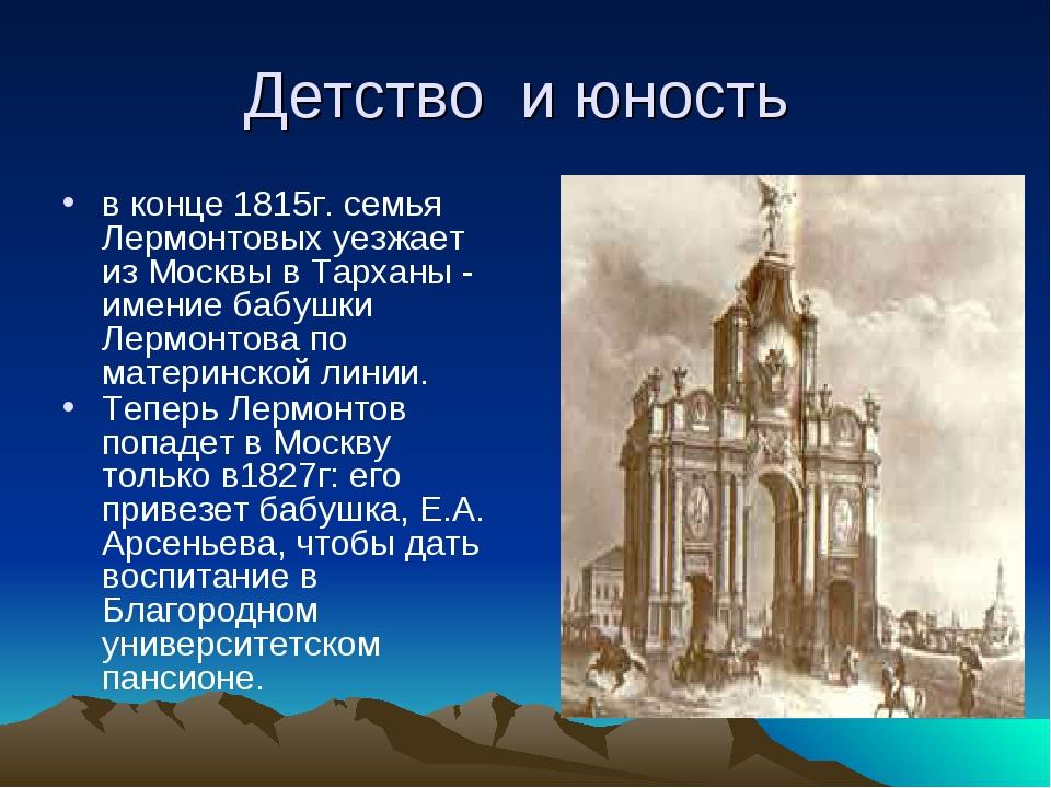 Детство и юность в конце 1815г. семья Лермонтовых уезжает из Москвы в Тарханы...