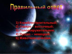 Кораблестроительный; Северо – восточный; Головокружительное; Русско – немецк