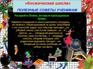 «Космическая школа» ПОЛЕЗНЫЕ СОВЕТЫ УЧЕНИКАМ Раскройте скобки, вставьте проп