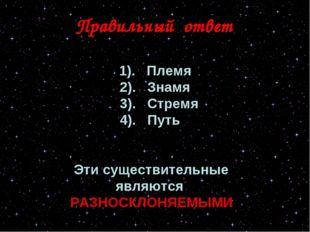 Правильный ответ 1). Племя 2). Знамя 3). Стремя 4). Путь Эти существительные