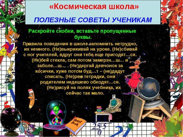 «Космическая школа» ПОЛЕЗНЫЕ СОВЕТЫ УЧЕНИКАМ Раскройте скобки, вставьте проп...