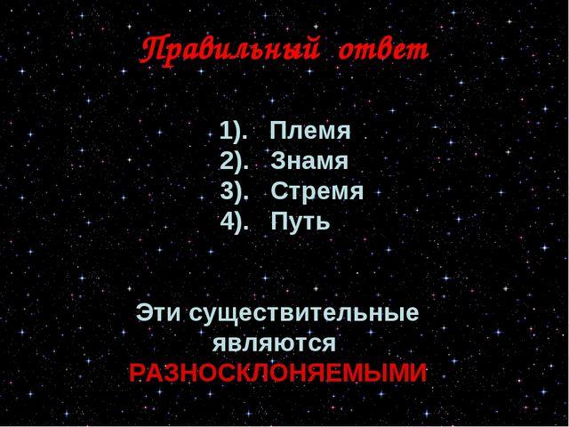 Правильный ответ 1). Племя 2). Знамя 3). Стремя 4). Путь Эти существительные...
