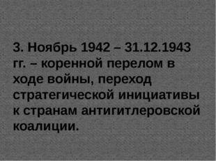 3. Ноябрь 1942 – 31.12.1943 гг. – коренной перелом в ходе войны, переход стр