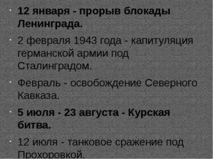12 января - прорыв блокады Ленинграда. 2 февраля 1943 года - капитуляция гер