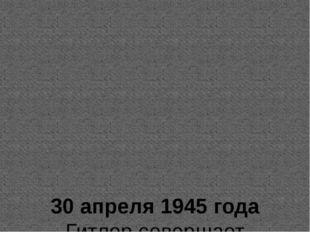 30 апреля 1945 года Гитлер совершает самоубийство. 7 мая 1945 года Германия