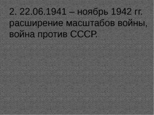 2. 22.06.1941 – ноябрь 1942 гг. расширение масштабов войны, война против СССР.
