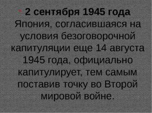 2 сентября 1945 года Япония, согласившаяся на условия безоговорочной капитул