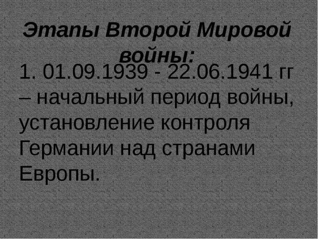 Этапы Второй Мировой войны: 1. 01.09.1939 - 22.06.1941 гг – начальный период...