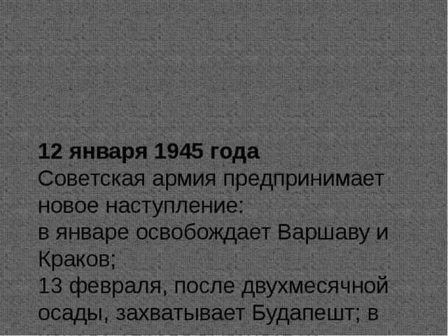 12 января 1945 года Советская армия предпринимает новое наступление: в январ...