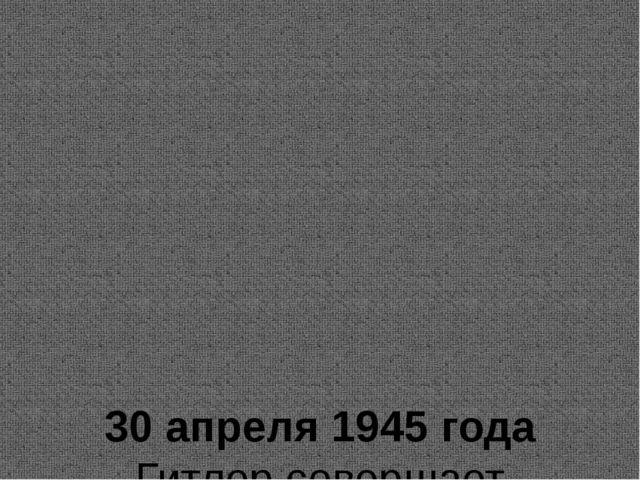 30 апреля 1945 года Гитлер совершает самоубийство. 7 мая 1945 года Германия...