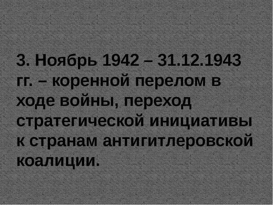 3. Ноябрь 1942 – 31.12.1943 гг. – коренной перелом в ходе войны, переход стр...