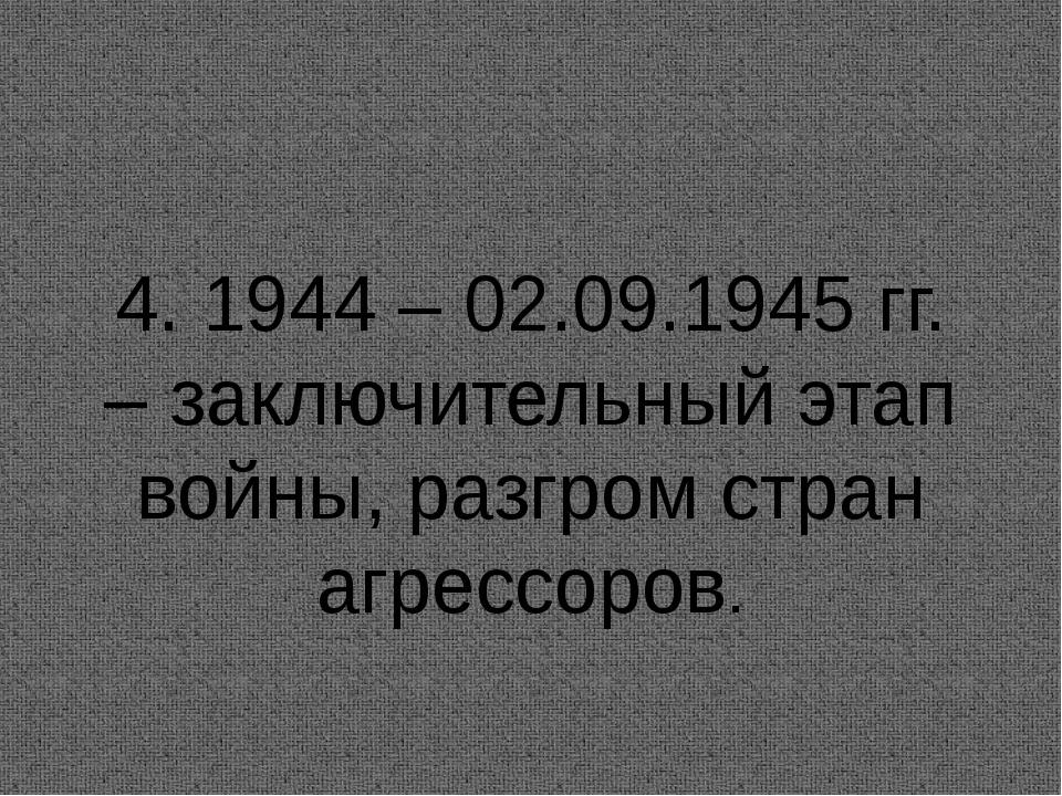 4. 1944 – 02.09.1945 гг. – заключительный этап войны, разгром стран агрессоров.