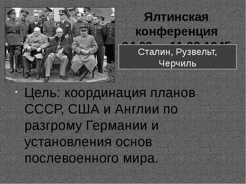 Ялтинская конференция 04.02. – 11.02.1945 г. Цель: координация планов СССР, С...