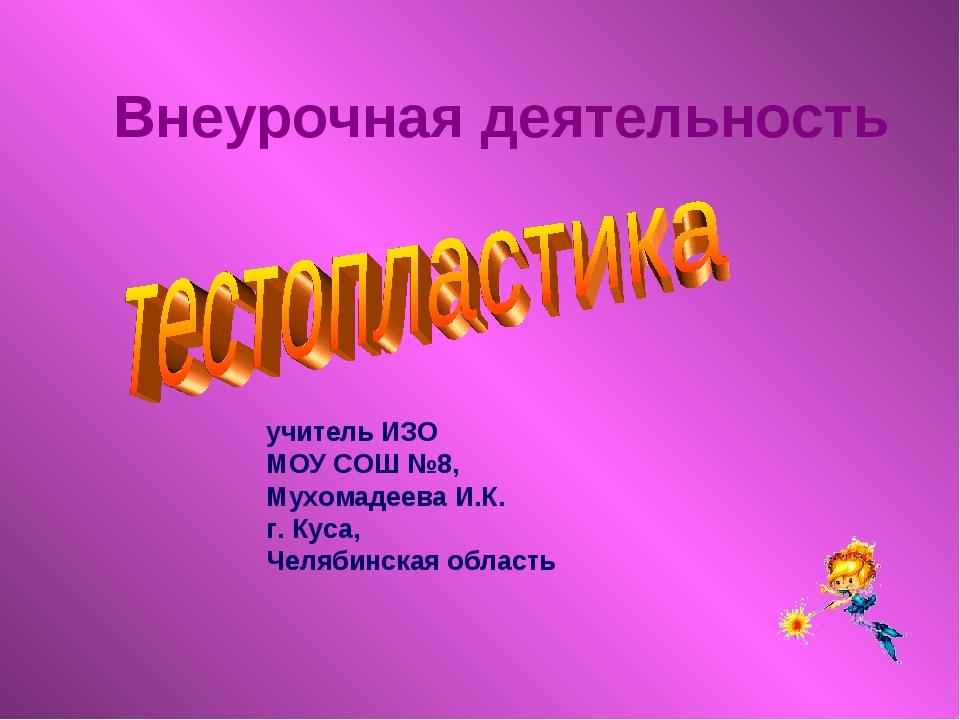 учитель ИЗО МОУ СОШ №8, Мухомадеева И.К. г. Куса, Челябинская область Внеуроч...