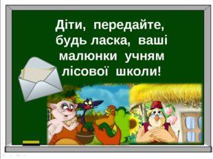 Діти, передайте, будь ласка, ваші малюнки учням лісової школи!