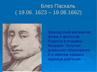 Блез Паскаль ( 19.06. 1623 – 19.08.1662) французский математик, физик и фило