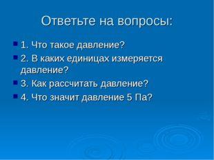 Ответьте на вопросы: 1. Что такое давление? 2. В каких единицах измеряется да