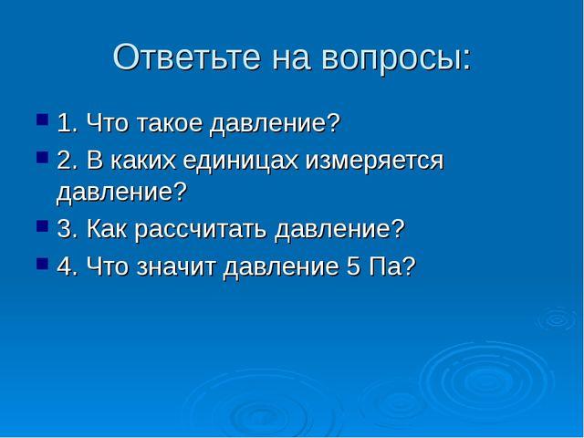 Ответьте на вопросы: 1. Что такое давление? 2. В каких единицах измеряется да...