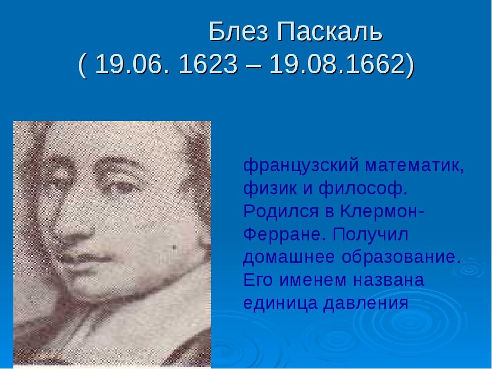 Блез Паскаль ( 19.06. 1623 – 19.08.1662) французский математик, физик и фило...