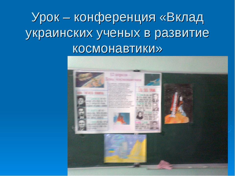 Урок – конференция «Вклад украинских ученых в развитие космонавтики»