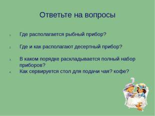 Ответьте на вопросы Где располагается рыбный прибор? Где и как располагают де