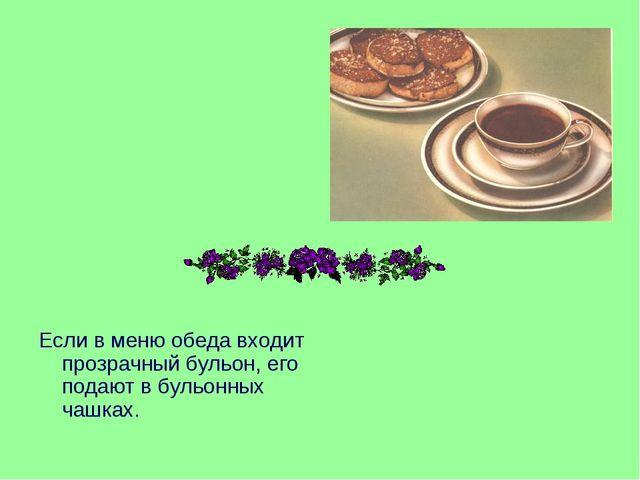 Если в меню обеда входит прозрачный бульон, его подают в бульонных чашках.