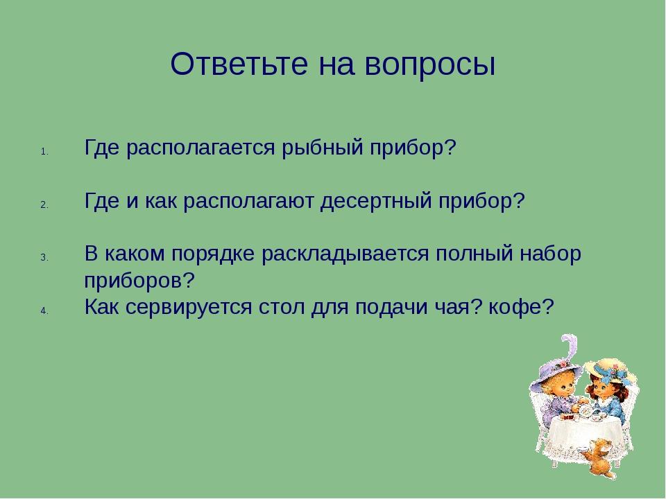 Ответьте на вопросы Где располагается рыбный прибор? Где и как располагают де...