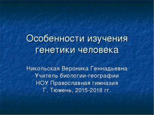 Особенности изучения генетики человека Никольская Вероника Геннадьевна Учител