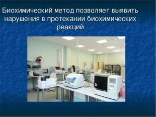 Биохимический метод позволяет выявить нарушения в протекании биохимических ре