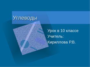 Углеводы Урок в 10 классе Учитель: Кириллова Р.В.