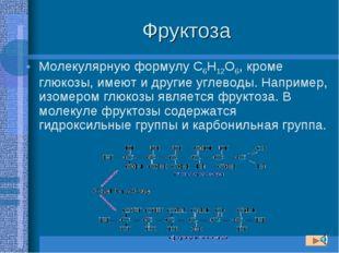 Фруктоза Молекулярную формулу С6Н12О6, кроме глюкозы, имеют и другие углеводы