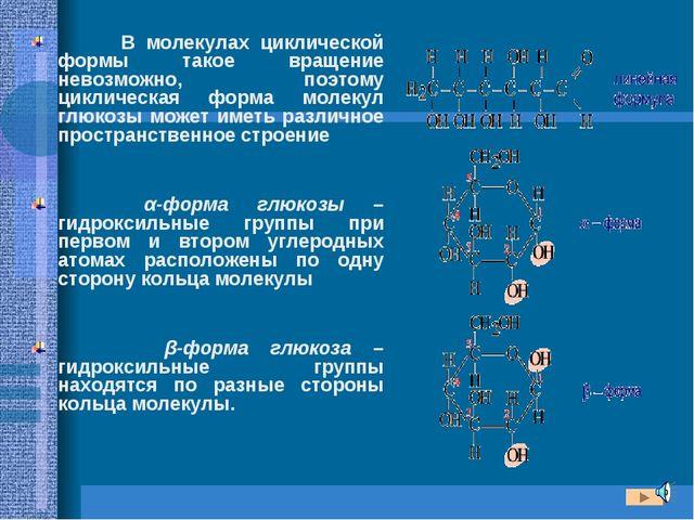 В молекулах циклической формы такое вращение невозможно, поэтому циклическая...