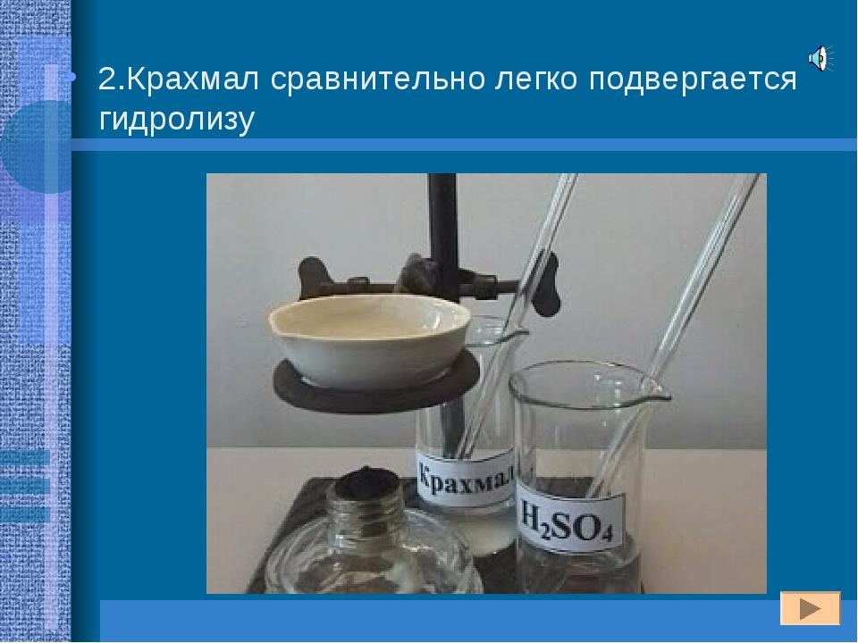 2.Крахмал сравнительно легко подвергается гидролизу