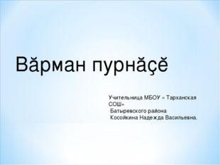 Вӑрман пурнӑҫĕ Учительница МБОУ « Тарханская СОШ» Батыревского района Косойки