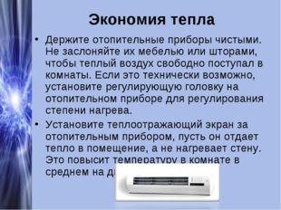 Экономия тепла Держите отопительные приборы чистыми. Не заслоняйте их мебелью