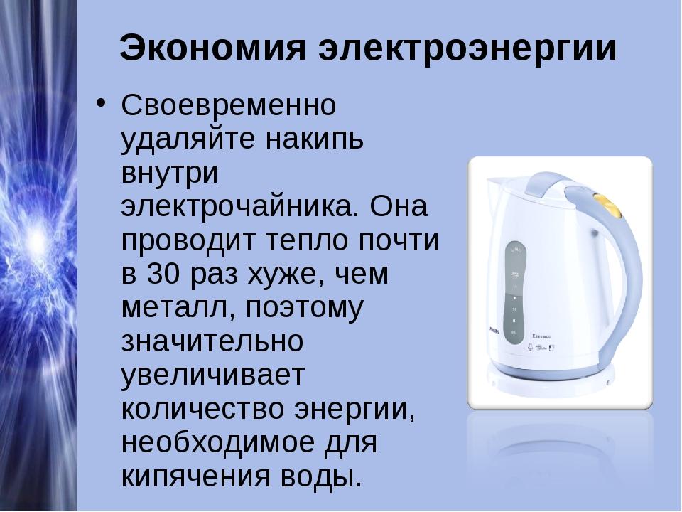 Экономия электроэнергии Своевременно удаляйте накипь внутри электрочайника. О...