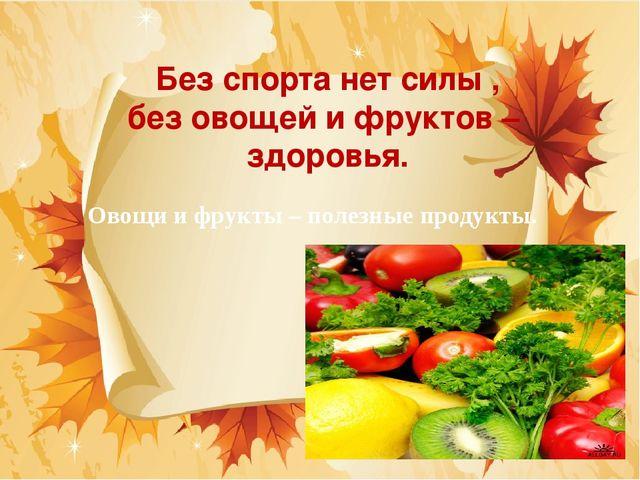 Без спорта нет силы , без овощей и фруктов – здоровья. Овощи и фрукты – полез...