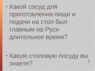 Какой сосуд для приготовления пищи и подачи на стол был главным на Руси длите